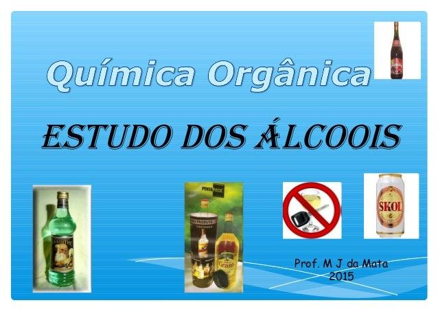 Estudo dos Álcoois Prof. M J da Mata 2015