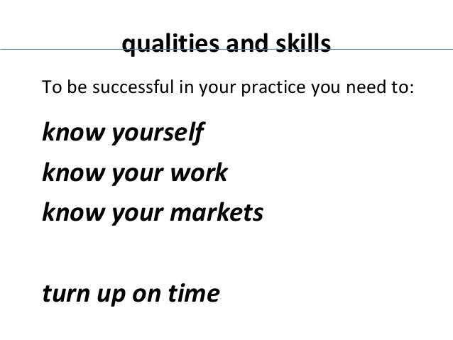 qualities and skills To be successful in your practice you need to:  know yourself know your work know your markets turn u...