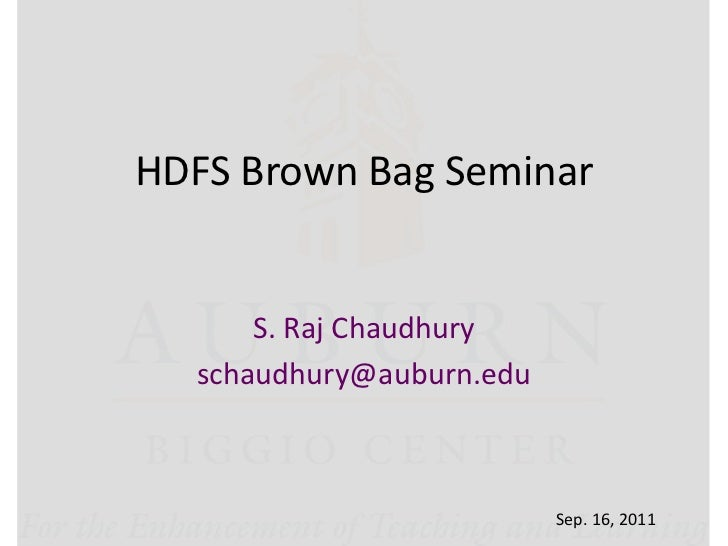 HDFS Brown Bag Seminar      S. Raj Chaudhury  schaudhury@auburn.edu                          Sep. 16, 2011