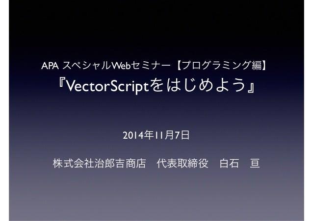 APA スペシャルWebセミナー【プログラミング編】 『VectorScriptをはじめよう』 2014年11月7日 株式会社治郎吉商店代表取締役白石亘