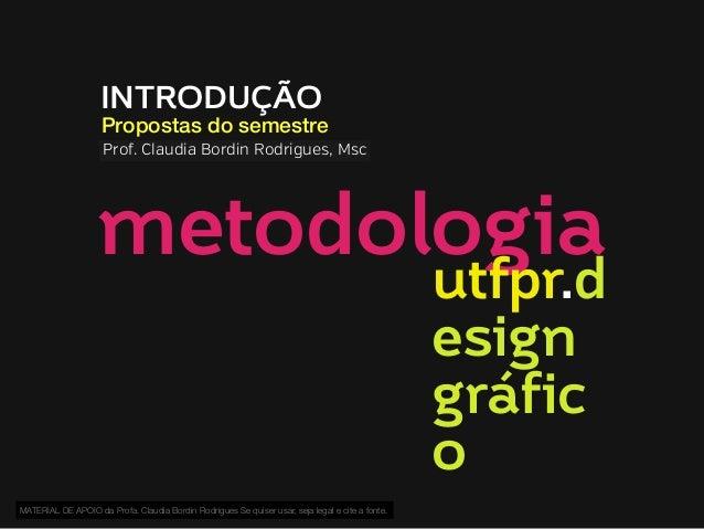 INTRODUÇÃO  Propostas do semestre Prof. Claudia Bordin Rodrigues, Msc  metodologia utfpr.d esign gráfic o  MATERIAL DE APO...