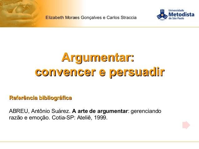 Argumentar:Argumentar: convencer e persuadirconvencer e persuadir Elizabeth Moraes Gonçalves e Carlos Straccia Referência ...