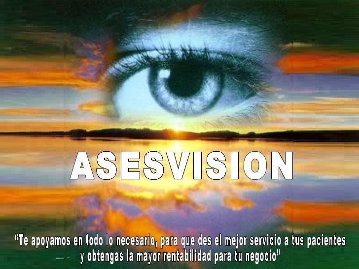 """ASESVISION """"Te apoyamos en todo lo necesario, para que des el mejor servicio a tus pacientes  y obtengas la mayor rentabil..."""