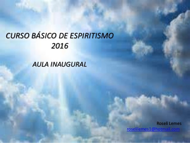 CURSO BÁSICO DE ESPIRITISMO 2016 AULA INAUGURAL Roselí Lemes roselilemes1@hotmail.com