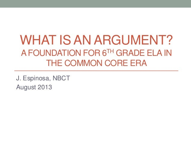 WHAT IS AN ARGUMENT? A FOUNDATION FOR 6TH GRADE ELA IN THE COMMON CORE ERA J. Espinosa, NBCT August 2013