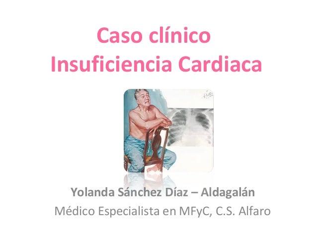 Caso clínico Insuficiencia Cardiaca Yolanda Sánchez Díaz – Aldagalán Médico Especialista en MFyC, C.S. Alfaro