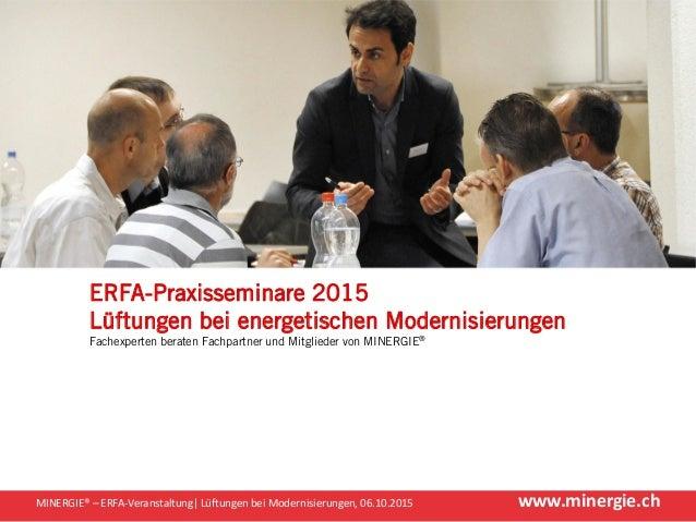 www.minergie.chMINERGIE® – ERFA-Veranstaltung| Lüftungen bei Modernisierungen, 06.10.2015 ERFA-Praxisseminare 2015 Lüftung...