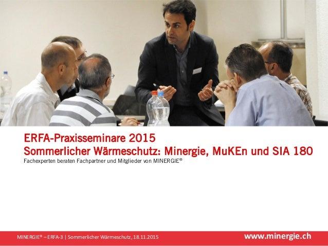 www.minergie.chMINERGIE® – ERFA-3 | Sommerlicher Wärmeschutz, 18.11.2015 ERFA-Praxisseminare 2015 Sommerlicher Wärmeschutz...