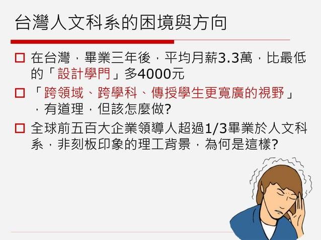 台灣人文科系的困境與方向  在台灣,畢業三年後,平均月薪3.3萬,比最低 的「設計學門」多4000元  「跨領域、跨學科、傳授學生更寬廣的視野」 ,有道理,但該怎麼做?  全球前五百大企業領導人超過1/3畢業於人文科 系,非刻板印象的理工...