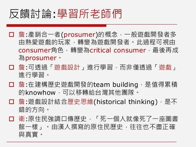 反饋討論:學習所老師們  詹:產銷合一者(prosumer)的概念,一般遊戲開發者多 由熱愛遊戲的玩家,轉變為遊戲開發者。此過程可視由 consumer角色,轉變為critical consumer,最後再成 為prosumer。  詹:可...
