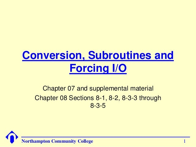 Conversion, Subroutines and        Forcing I/O       Chapter 07 and supplemental material     Chapter 08 Sections 8-1, 8-2...