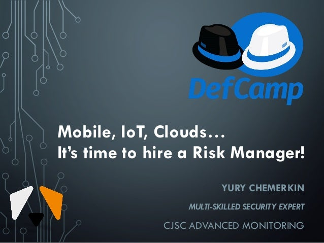 Mobile, IoT, Clouds… It's time to hire a Risk Manager! YURY CHEMERKIN MULTI-SKILLED SECURITY EXPERT CJSC ADVANCED MONITORI...