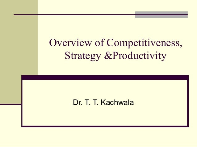 Overview of Competitiveness, Strategy &Productivity Dr. T. T. Kachwala