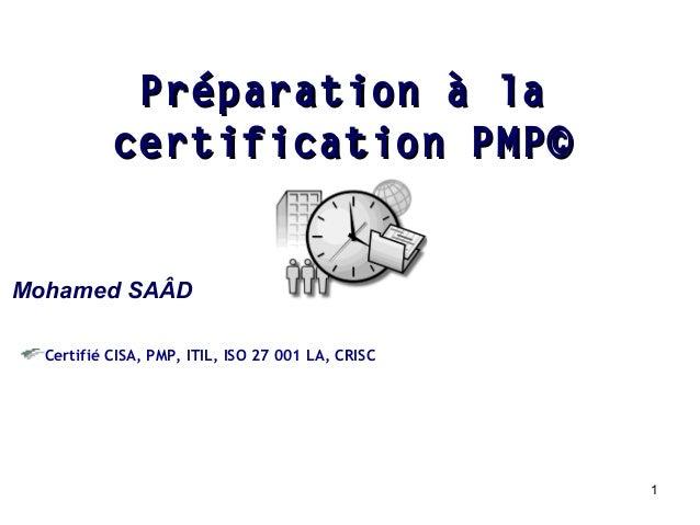 Préparation à la certification PMP© Mohamed SAÂD Certifié CISA, PMP, ITIL, ISO 27 001 LA, CRISC  1