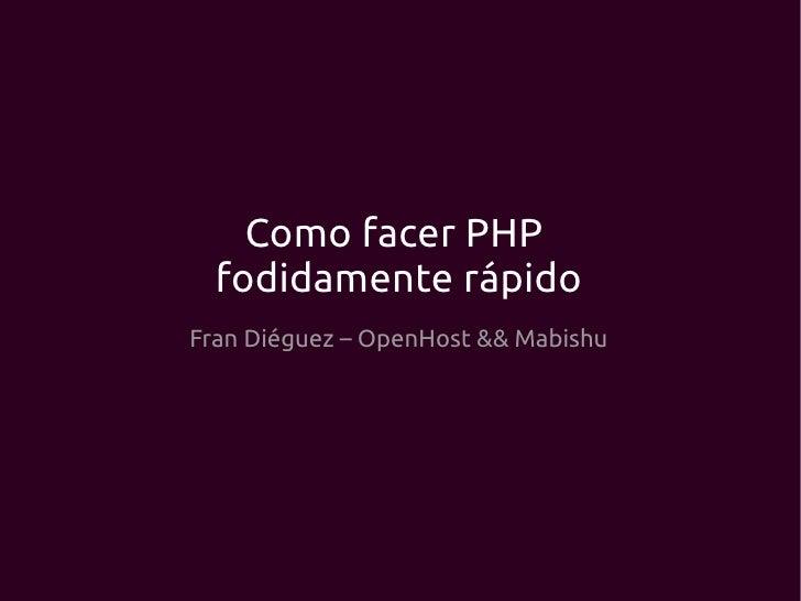 Como facer PHP  fodidamente rápidoFran Diéguez – OpenHost && Mabishu