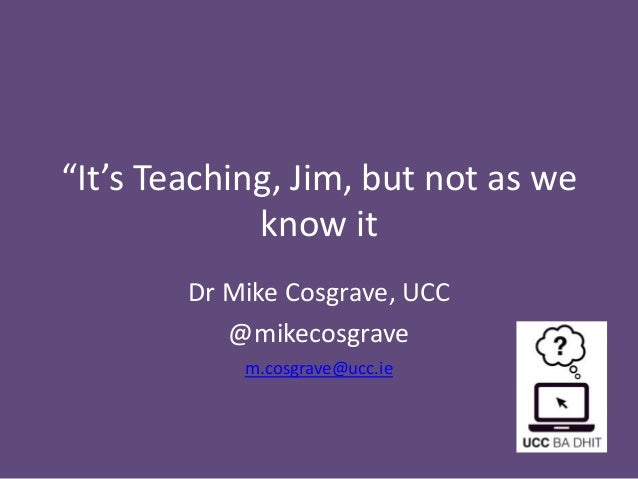 """""""It's Teaching, Jim, but not as we  know it  Dr Mike Cosgrave, UCC  @mikecosgrave  m.cosgrave@ucc.ie"""