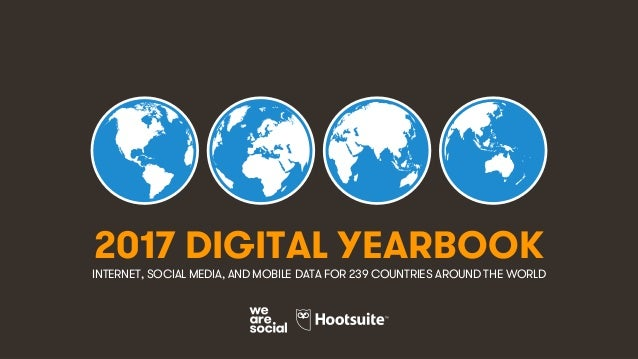 1 2017 DIGITAL YEARBOOK INTERNET, SOCIAL MEDIA, AND MOBILE DATA FOR 239 COUNTRIES AROUND THE WORLD