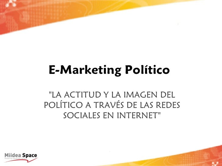 """E-Marketing Político """"LA ACTITUD Y LA IMAGEN DELPOLÍTICO A TRAVÉS DE LAS REDES     SOCIALES EN INTERNET"""""""
