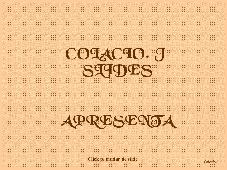 COLACIO. J  SLIDES APRESENTA Click p/ mudar de slide
