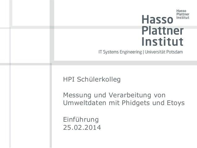 HPI Schülerkolleg  Messung und Verarbeitung von  Umweltdaten mit Phidgets und Etoys  Einführung  25.02.2014