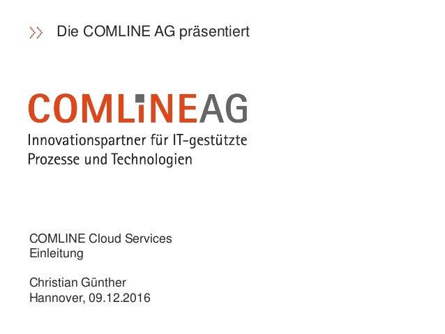 COMLINE Cloud Services Einleitung Christian Günther Hannover, 09.12.2016 Die COMLINE AG präsentiert