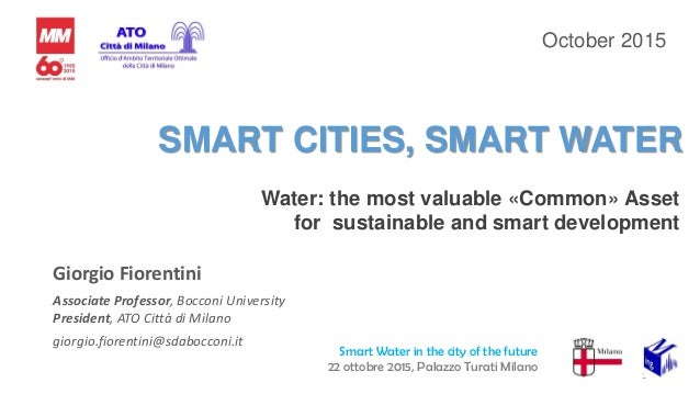 SMART CITIES, SMART WATER Water: the most valuable «Common» Asset for sustainable and smart development 1 October 2015 Gio...