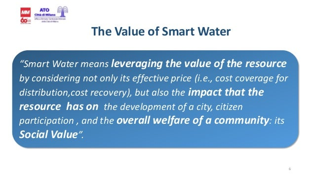 """6 The Value of Smart Water """"Smart Water means leveraging the value of the resource by considering not only its effective p..."""