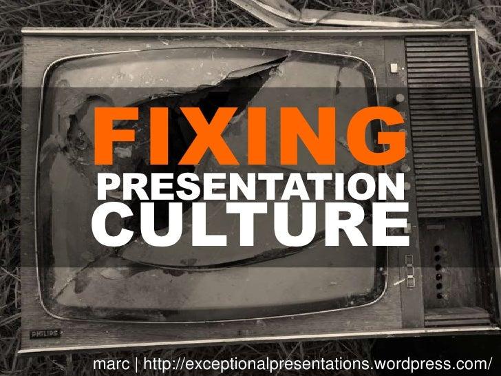 FIXING<br />PRESENTATION<br />CULTURE<br />marc   http://exceptionalpresentations.wordpress.com/<br />