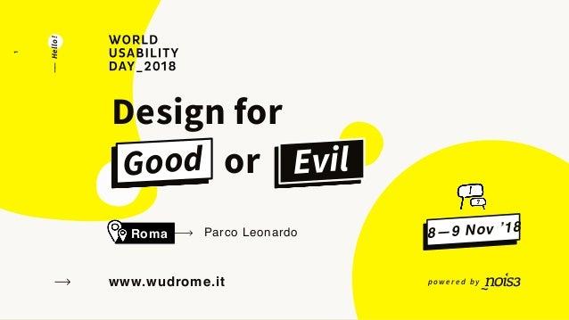 POWERED BYWORLDUSABILITYDAY_2018 www.wudrome.it Parco LeonardoRoma Design for Good or EvilGood ——Hello! 8—9 Nov '18 p o w ...