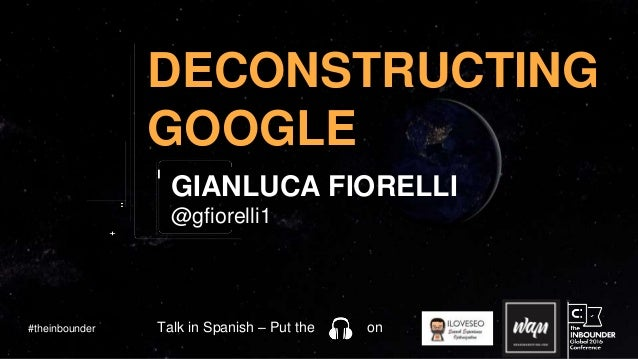 @gfiorelli1 DECONSTRUCTING GOOGLE GIANLUCA FIORELLI #theinbounder Talk in Spanish – Put the on