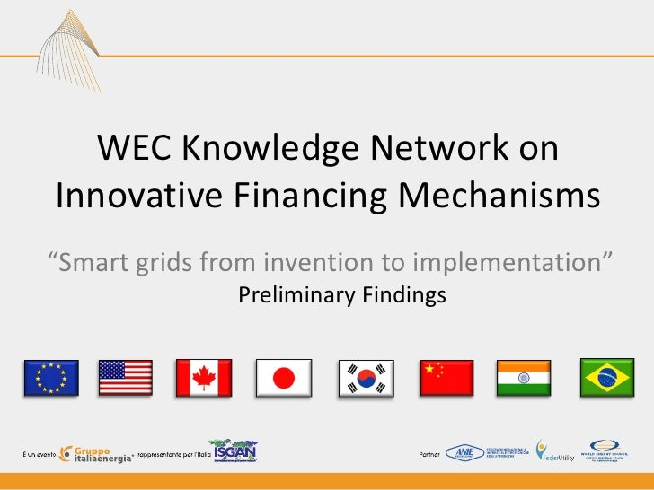 "WEC Knowledge Network onInnovative Financing Mechanisms""Smart grids from invention to implementation""               Prelim..."