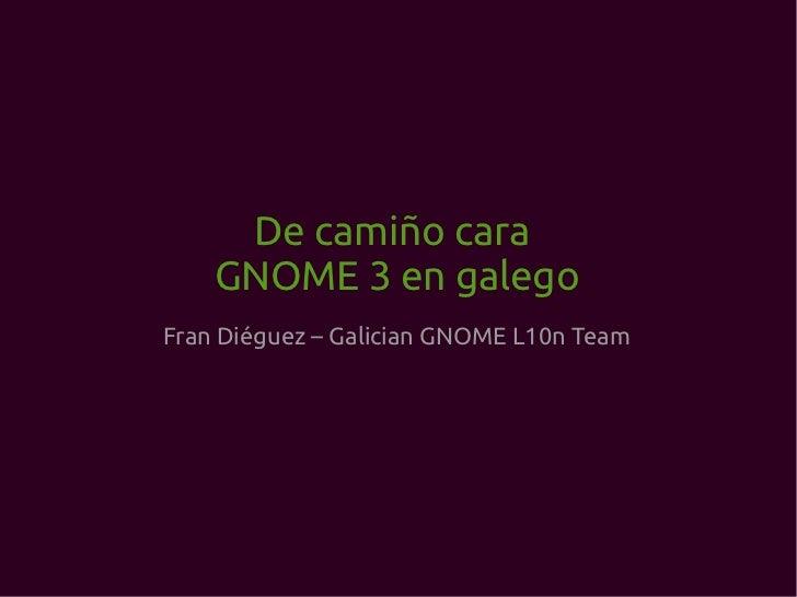 De camiño cara  GNOME 3 en galego Fran Diéguez – Galician GNOME L10n Team