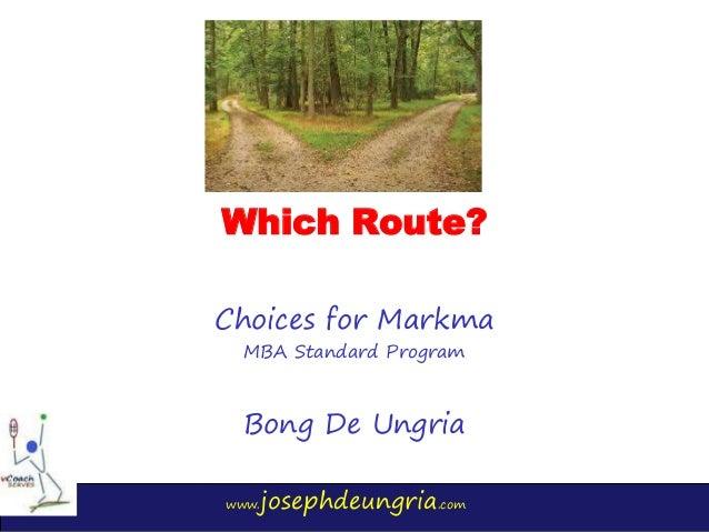www.josephdeungria.com Which Route? Choices for Markma MBA Standard Program Bong De Ungria