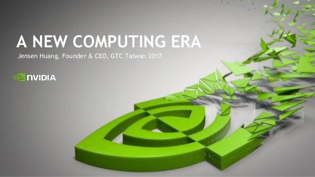 Jensen Huang, Founder & CEO, GTC Taiwan 2017 A NEW COMPUTING ERA