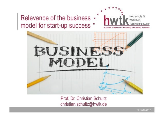 © HWTK 2017 Relevance of the business model for start-up success Prof. Dr. Christian Schultz christian.schultz@hwtk.de