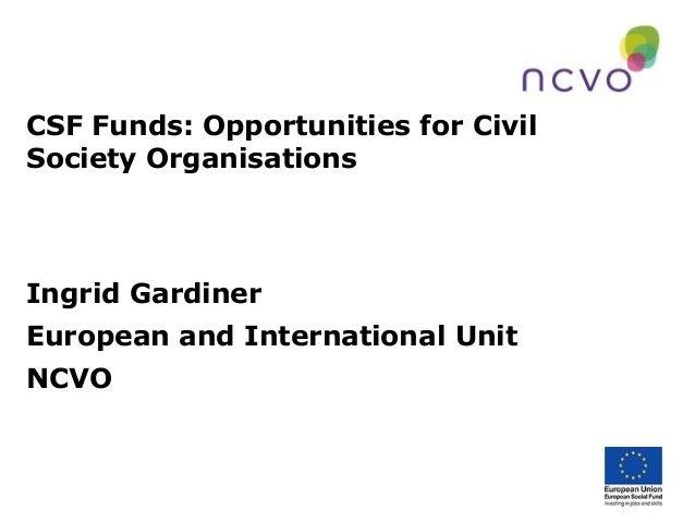 CSF Funds: Opportunities for CivilSociety OrganisationsIngrid GardinerEuropean and International UnitNCVO