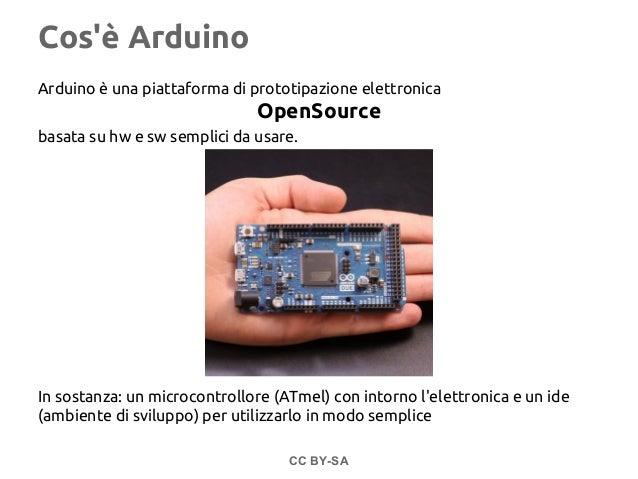 Cos'è Arduino Arduino è una piattaforma di prototipazione elettronica OpenSource basata su hw e sw semplici da usare. In s...