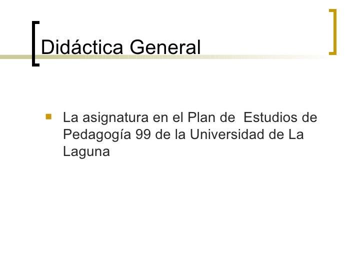 Didáctica General <ul><li>La asignatura en el Plan de  Estudios de Pedagogía 99 de la Universidad de La Laguna </li></ul>