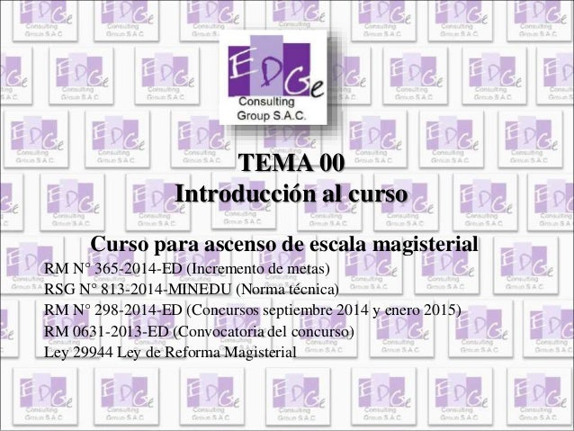 TEMA 00  Introducción al curso  Curso para ascenso de escala magisterial  RM N° 365-2014-ED (Incremento de metas)  RSG N° ...