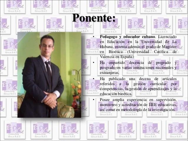 Ponente:  • Pedagogo y educador cubano. Licenciado  en Educación en la Universidad de La  Habana, ostenta además el grado ...