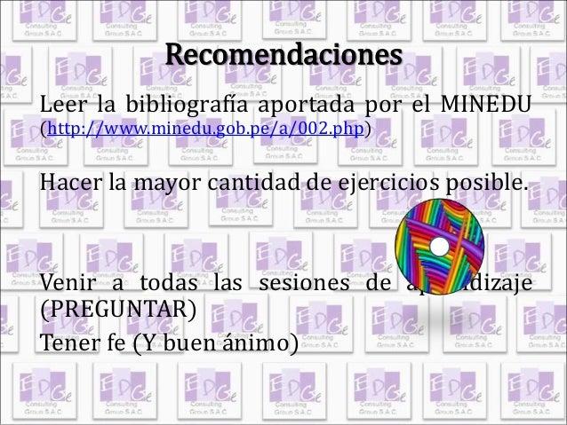Recomendaciones  Leer la bibliografía aportada por el MINEDU  (http://www.minedu.gob.pe/a/002.php)  Hacer la mayor cantida...