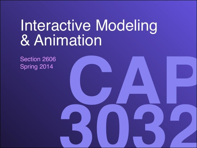 Interactive Modeling! & Animation Section 2606! Spring 2014  CAP