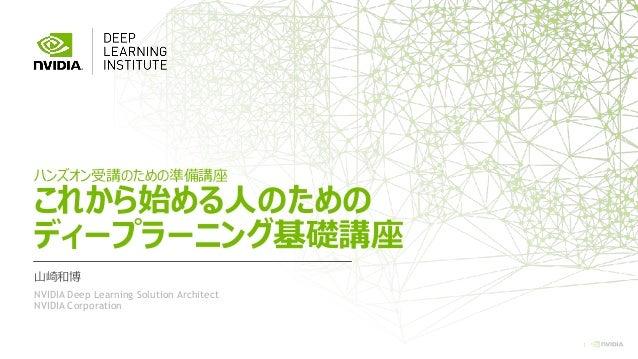 1 ハンズオン受講のための準備講座 これから始める人のための ディープラーニング基礎講座 山崎和博 NVIDIA Deep Learning Solution Architect NVIDIA Corporation