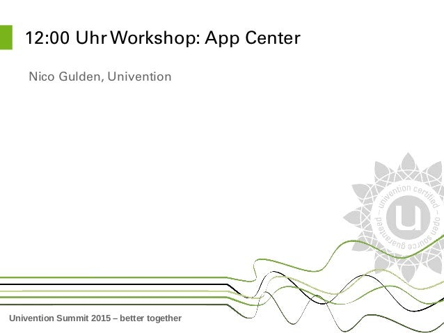 Univention Summit 2015 – better together 12:00 Uhr Workshop: App Center Nico Gulden, Univention