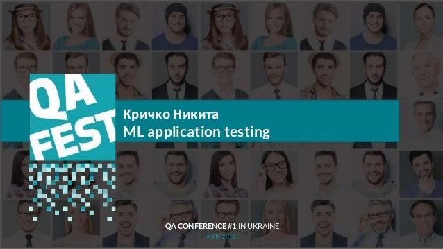 Тема доклада Тема доклада Тема доклада KYIV 2019 Кричко Никита ML application testing QA CONFERENCE #1 IN UKRAINE
