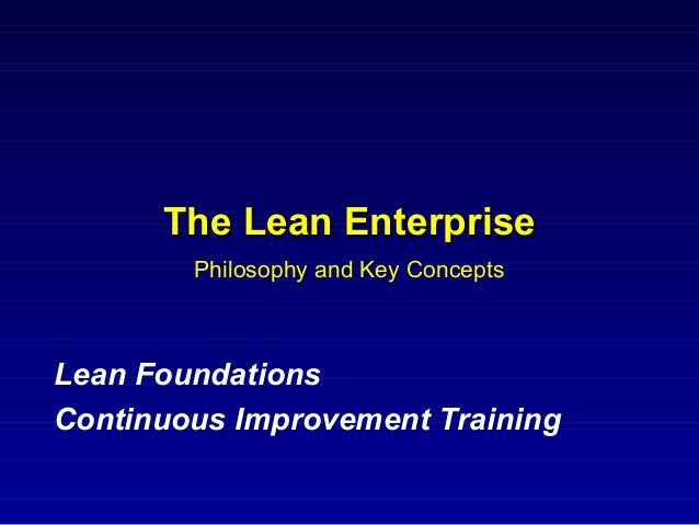 The Lean Enterprise        Philosophy and Key ConceptsLean FoundationsContinuous Improvement Training