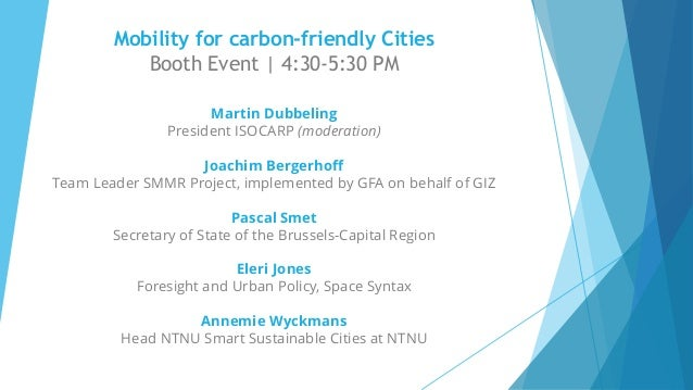 Mobility for carbon-friendly Cities Booth Event | 4:30-5:30 PM Martin Dubbeling President ISOCARP (moderation) Joachim Ber...