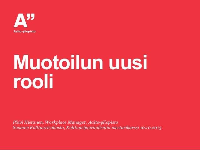 Muotoilun uusi rooli Päivi Hietanen, Workplace Manager, Aalto-yliopisto Suomen Kulttuurirahasto, Kulttuurijournalismin mes...