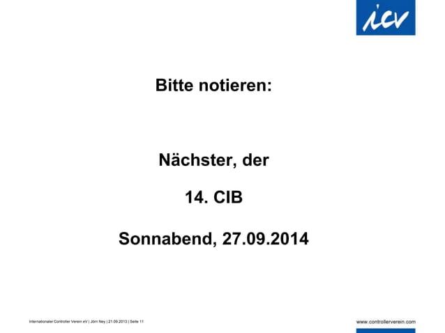 Internationaler Controller Verein eV | Jörn Ney | 21.09.2013 | Seite 11 Bitte notieren: Nächster, der 14. CIB Sonnabend, 2...