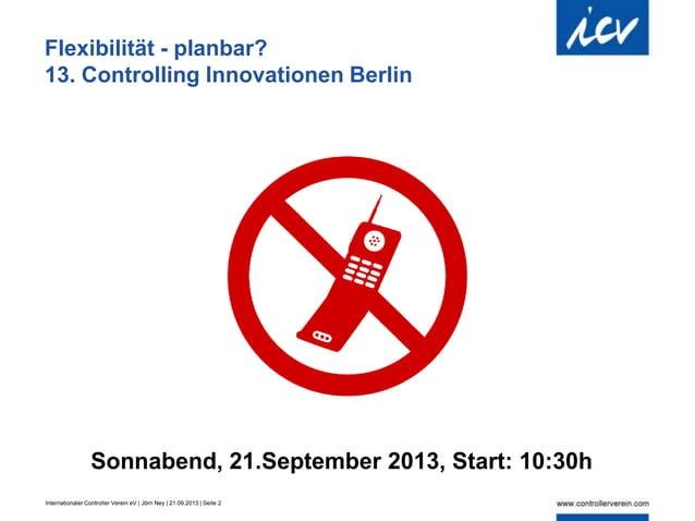 Internationaler Controller Verein eV | Jörn Ney | 21.09.2013 | Seite 2 Flexibilität - planbar? 13. Controlling Innovatione...
